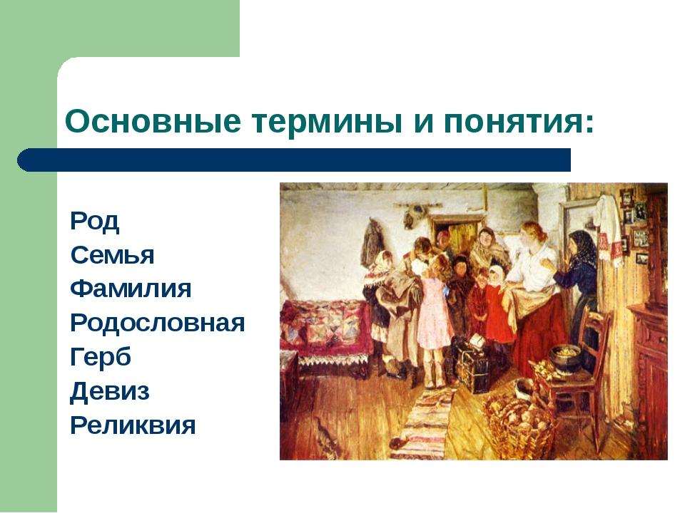 Основные термины и понятия: Род Семья Фамилия Родословная Герб Девиз Реликвия