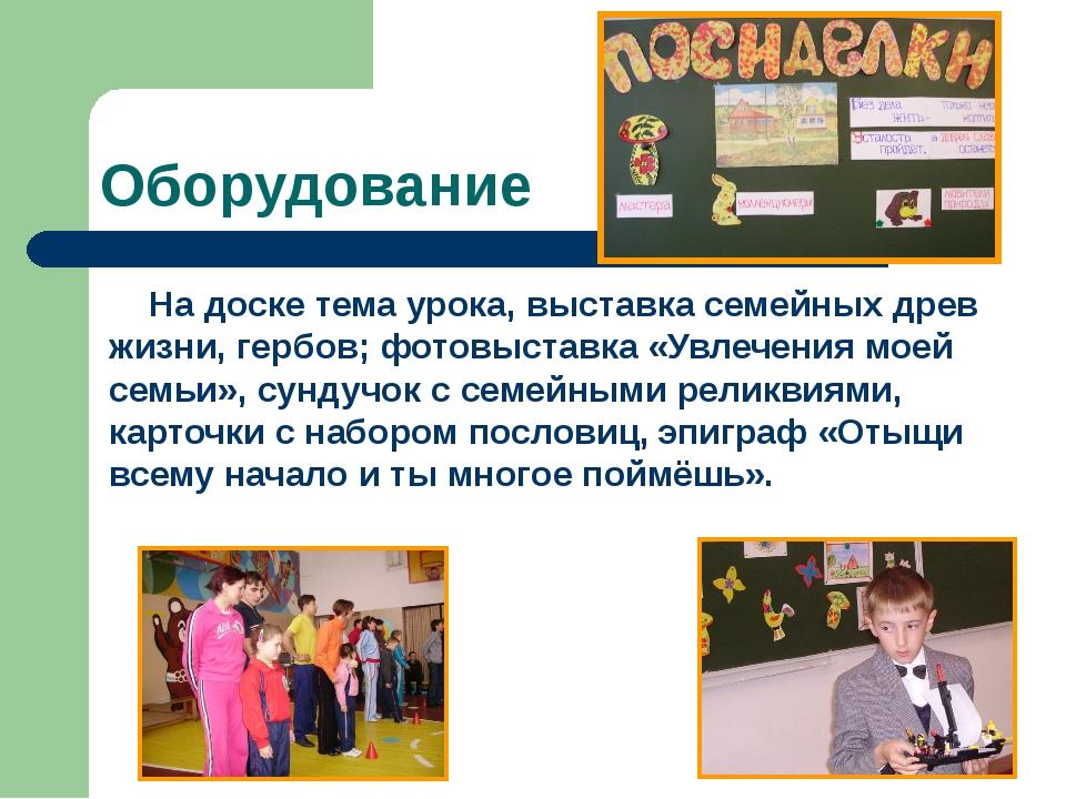 Оборудование На доске тема урока, выставка семейных древ жизни, гербов; фотов...