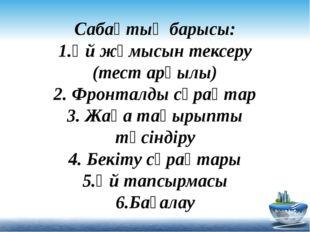 Сабақтың барысы: 1.Үй жұмысын тексеру (тест арқылы) 2. Фронталды сұрақтар 3.