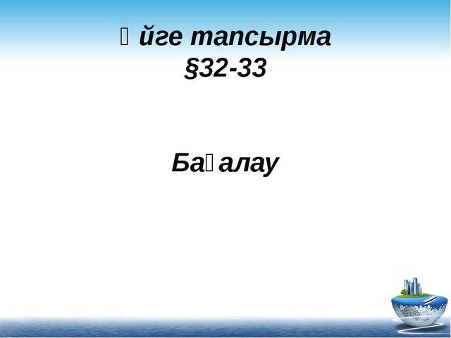 Үйге тапсырма §32-33 Бағалау
