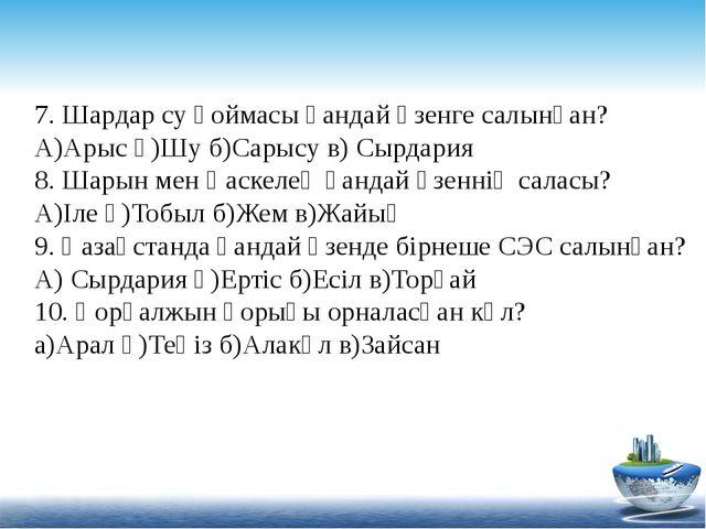 7. Шардар су қоймасы қандай өзенге салынған? А)Арыс ә)Шу б)Сарысу в) Сырдария...