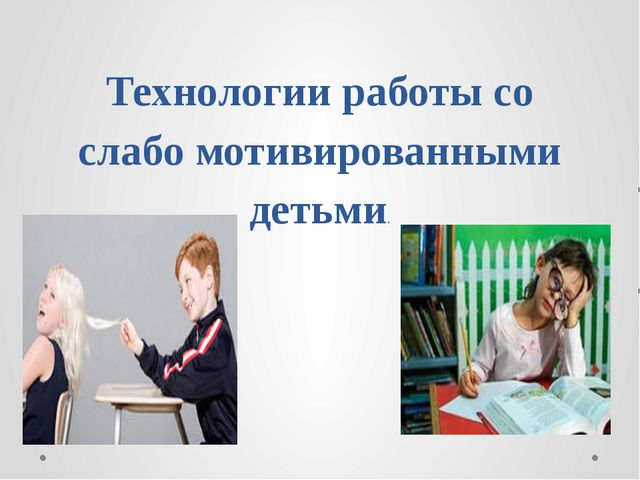 Технологии работы со слабо мотивированными детьми.