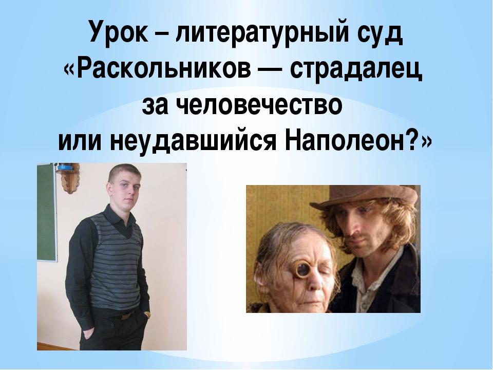 Урок – литературный суд «Раскольников — страдалец за человечество или неудавш...