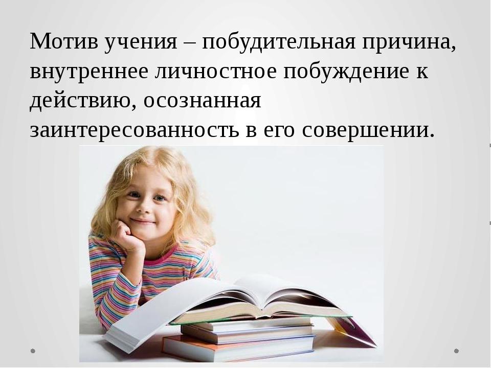 Мотив учения – побудительная причина, внутреннее личностное побуждение к дейс...