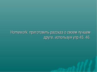 Homework: приготовить рассказ о своем лучшем друге, используя упр.45, 46.
