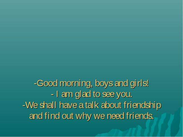 -Good morning, boys and girls! - I am glad to see you. -We shall have a talk...