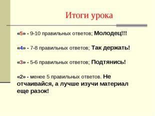 Итоги урока «5» - 9-10 правильных ответов; Молодец!!! «4» - 7-8 правильных от