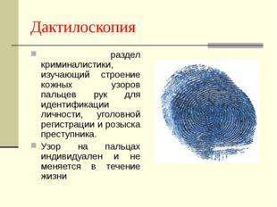 Дактилоскопия раздел криминалистики, изучающий строение кожных узоров пальцев