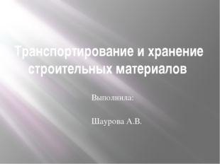Транспортирование и хранение строительных материалов Выполнила: Шаурова А.В.