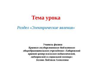 Тема урока Раздел «Электрические явления» Учитель физики Краевого государстве