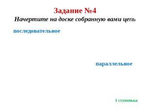 Задание №4 Начертите на доске собранную вами цепь последовательное параллельн