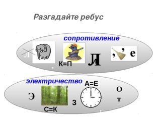 Разгадайте ребус сопротивление электричество Э С=К 3 О т , А=Е Л К=П Л И ,