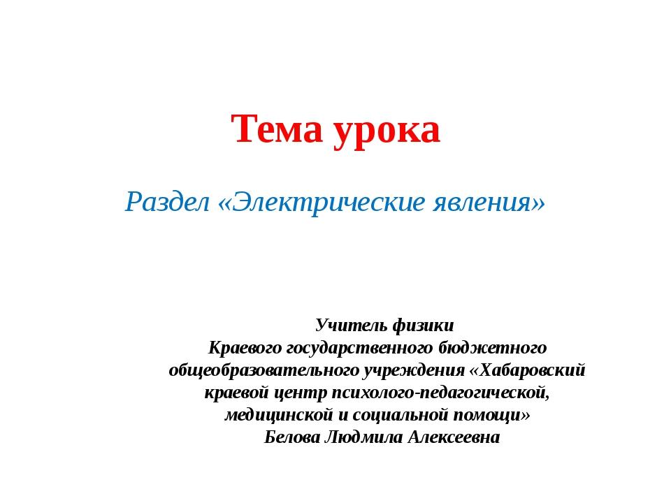 Тема урока Раздел «Электрические явления» Учитель физики Краевого государстве...