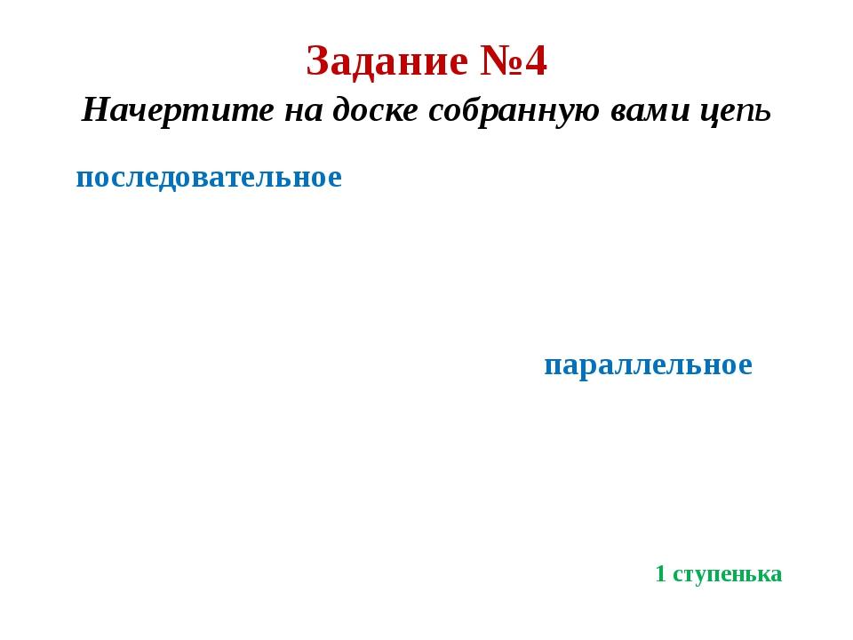 Задание №4 Начертите на доске собранную вами цепь последовательное параллельн...
