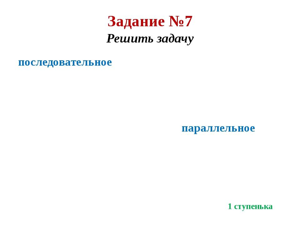 Задание №7 Решить задачу последовательное параллельное 1 ступенька