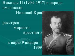 Николая II (1904–1917) в народе именовали Николай Кровавый, за расстрел мирн