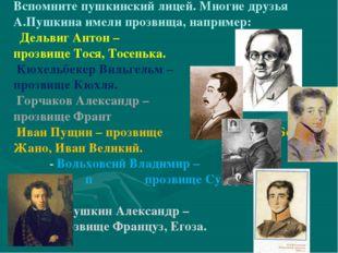 Вспомните пушкинский лицей. Многие друзья А.Пушкина имели прозвища, например: