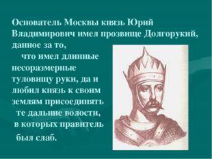 Основатель Москвы князь Юрий Владимирович имел прозвище Долгорукий, данное з
