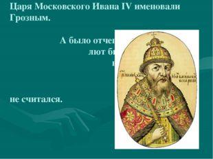 Царя Московского Ивана IV именовали Грозным. А было отчего – лют был царь, на