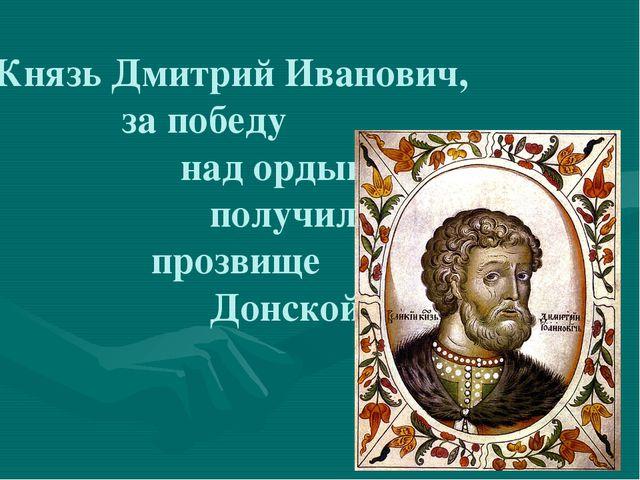 Князь Дмитрий Иванович, за победу над ордынцами получил прозвище Донской.