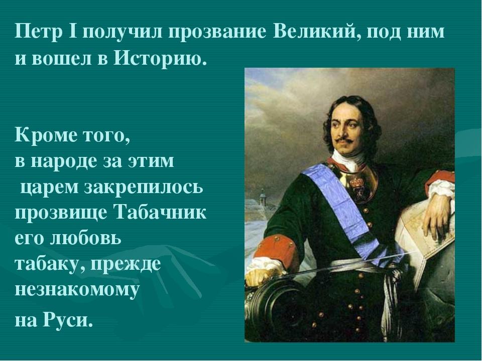Петр I получил прозвание Великий, под ним и вошел в Историю. Кроме того, в на...