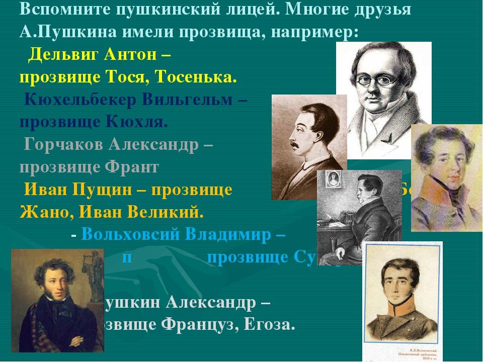 Вспомните пушкинский лицей. Многие друзья А.Пушкина имели прозвища, например:...