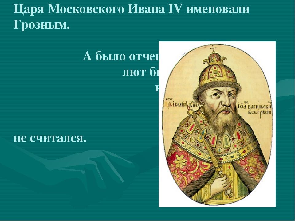 Царя Московского Ивана IV именовали Грозным. А было отчего – лют был царь, на...
