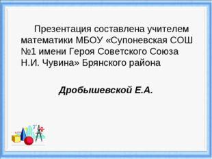 Презентация составлена учителем математики МБОУ «Супоневская СОШ №1 имени Г