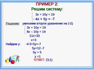 ПРИМЕР 2: Решим систему: 3х + 10у = 19 - 4х + 5у = -7 Решение: умножим второе