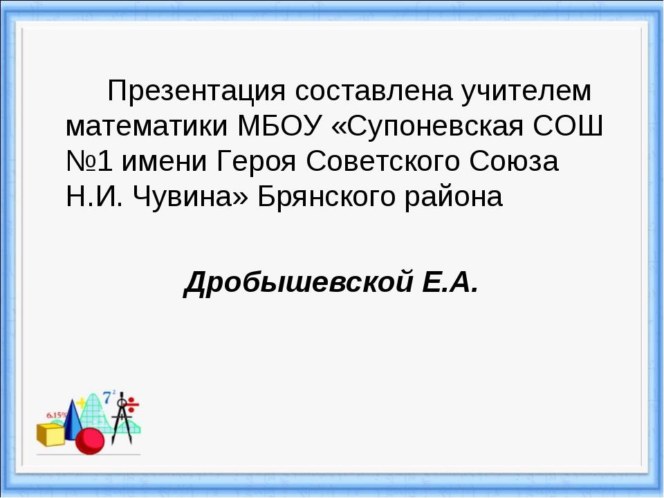 Презентация составлена учителем математики МБОУ «Супоневская СОШ №1 имени Г...