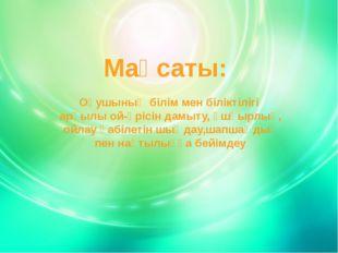 Мақсаты: Оқушының білім мен біліктілігі арқылы ой-өрісін дамыту, ұшқырлық, ой