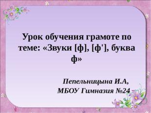 Урок обучения грамоте по теме: «Звуки [ф], [ф'], буква ф» Пепельницына И.А, М