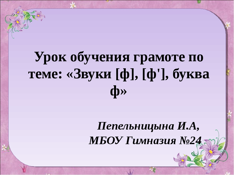 Урок обучения грамоте по теме: «Звуки [ф], [ф'], буква ф» Пепельницына И.А, М...