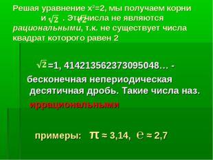 Решая уравнение х²=2, мы получаем корни и - . Эти числа не являются рационал