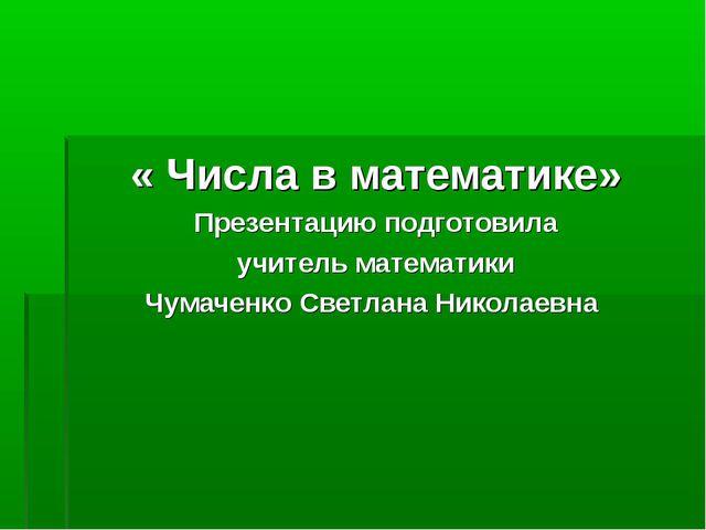 « Числа в математике» Презентацию подготовила учитель математики Чумаченко С...