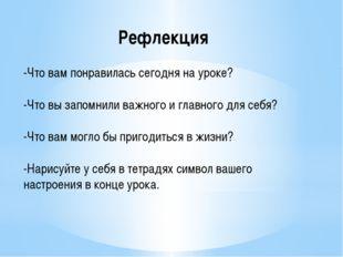 Рефлекция -Что вам понравилась сегодня на уроке? -Что вы запомнили важного и
