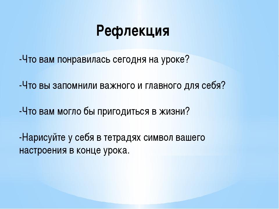 Рефлекция -Что вам понравилась сегодня на уроке? -Что вы запомнили важного и...
