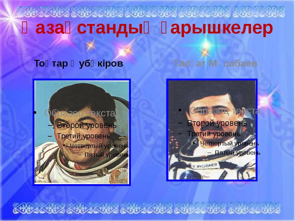 Қазақстандық ғарышкелер Тоқтар Әубәкіров Талғат Мұсабаев