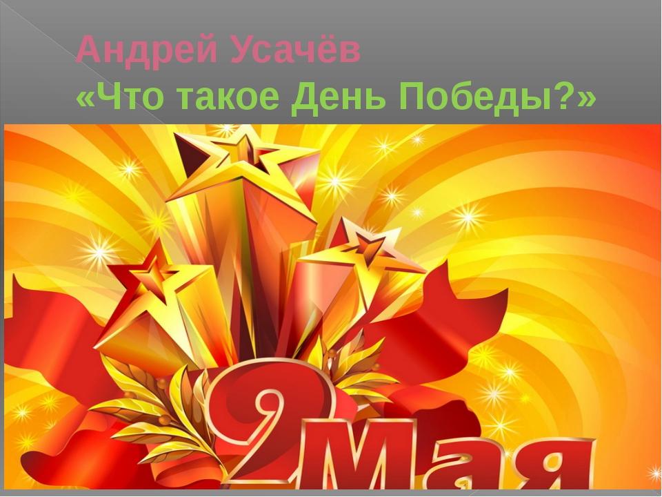 Андрей Усачёв «Что такое День Победы?»