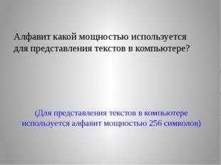 (Для представления текстов в компьютере используется алфавит мощностью 256 си