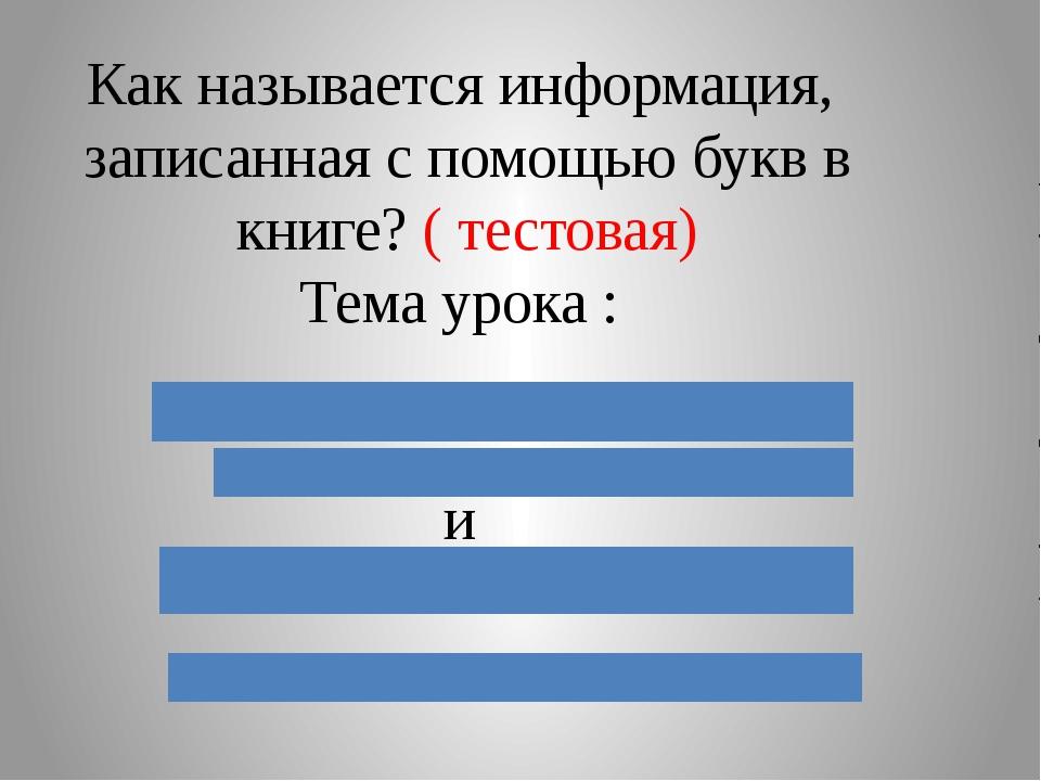 Как называется информация, записанная с помощью букв в книге? ( тестовая) Тем...