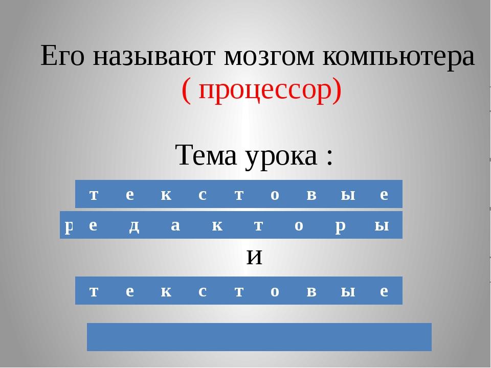 Его называют мозгом компьютера ( процессор) Тема урока : и т е к с т о в ы е...