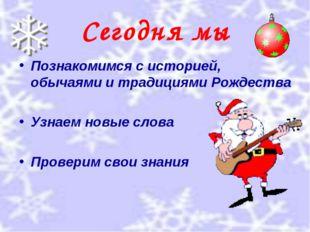 Сегодня мы Познакомимся с историей, обычаями и традициями Рождества Узнаем но