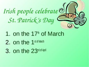 Irish people celebrate St. Patrick's Day on the 17th of March on the 1st of M