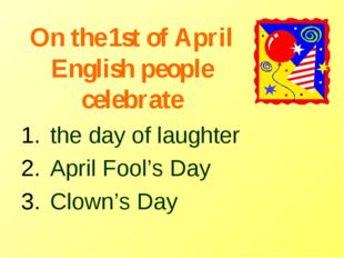 On the 1st of April English people celebrate the day of laughter April Fool's