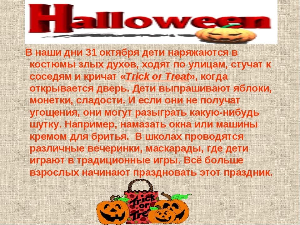 В наши дни 31 октября дети наряжаются в костюмы злых духов, ходят по улицам,...