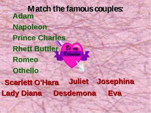 Match the famous couples: Adam Napoleon Prince Charles Rhett Buttler Romeo Ot