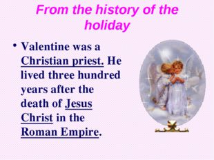 From the history of the holiday Valentine was a Christian priest. He lived th