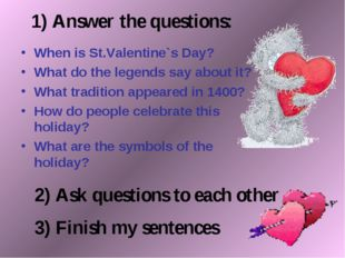 1) Answer the questions: When is St.Valentine`s Day? What do the legends say