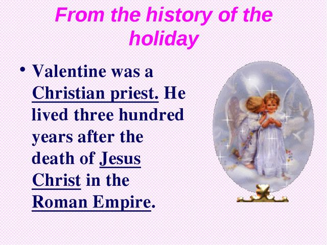 From the history of the holiday Valentine was a Christian priest. He lived th...